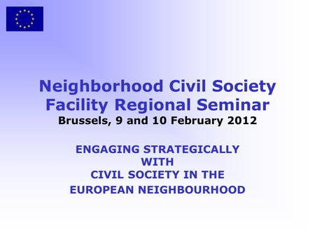 Neighborhood Civil Society Facility Regional Seminar Brussels, 9 and 10 February 2012 ENGAGING STRATEGICALLY WITH CIVIL SOCIETY IN THE EUROPEAN NEIGHBOURHOOD.