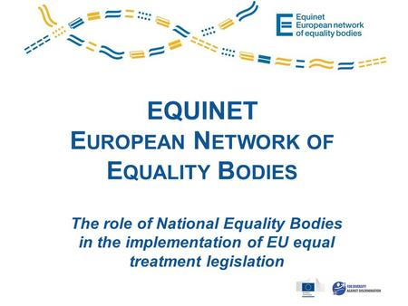 EQUINET E UROPEAN N ETWORK OF E QUALITY B ODIES The role of National Equality Bodies in the implementation of EU equal treatment legislation.