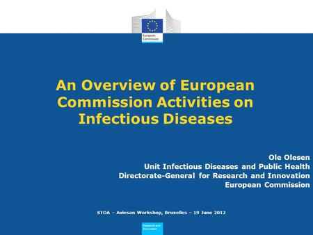 Research and Innovation Research and Innovation An Overview of European Commission Activities on Infectious Diseases Ole Olesen Unit Infectious Diseases.