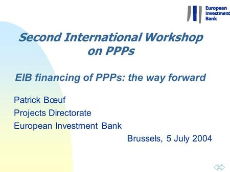 Second International Workshop on PPPs EIB financing of PPPs: the way forward Patrick Bœuf Projects Directorate European Investment Bank Brussels, 5 July.