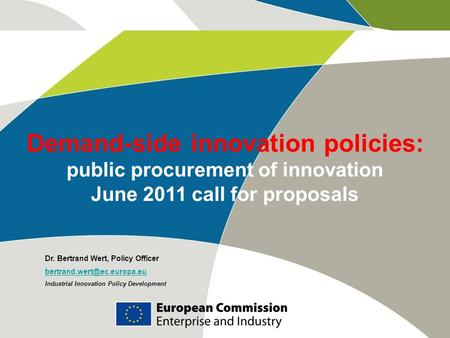 Demand-side innovation policies: public procurement of innovation June 2011 call for proposals Dr. Bertrand Wert, Policy Officer