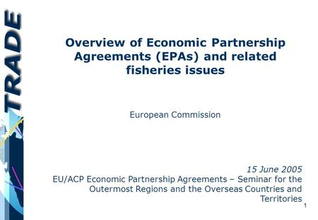 1 Overview of Economic Partnership Agreements (EPAs) and related fisheries issues European Commission 15 June 2005 EU/ACP Economic Partnership Agreements.