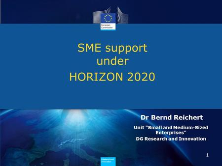 Research and Innovation Research and Innovation SME support under HORIZON 2020 1 Dr Bernd Reichert Unit Small and Medium-Sized Enterprises DG Research.
