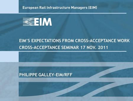 EIMS EXPECTATIONS FROM CROSS-ACCEPTANCE WORK CROSS-ACCEPTANCE SEMINAR 17 NOV. 2011 PHILIPPE GALLEY-EIM/RFF.