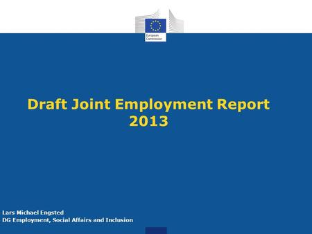 Draft Joint Employment Report 2013 Lars Michael Engsted DG Employment, Social Affairs and Inclusion.