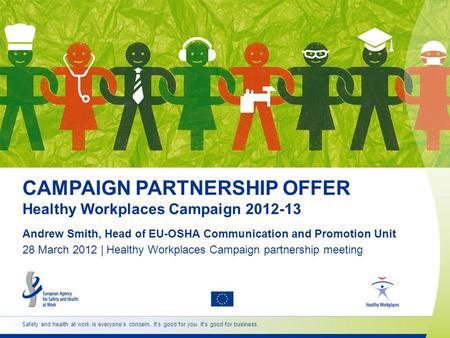 Safety and health at work is everyones concern. Its good for you. Its good for business. 28 March 2012 | Healthy Workplaces Campaign partnership meeting.