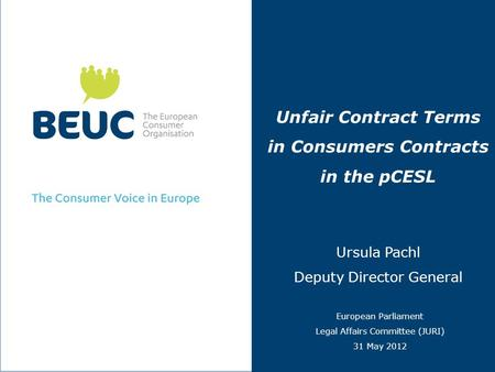 Unfair Contract Terms in Consumers Contracts in the pCESL Ursula Pachl Deputy Director General European Parliament Legal Affairs Committee (JURI) 31 May.