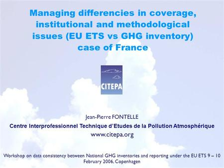 <strong>Managing</strong> differencies in coverage, institutional and methodological issues (EU ETS vs GHG inventory) case of France Jean-Pierre FONTELLE Centre Interprofessionnel.