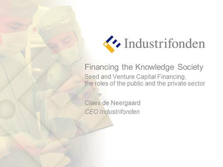 Financing the Knowledge Society Seed and Venture Capital Financing, the roles of the public and the private sector Claes de Neergaard CEO Industrifonden.