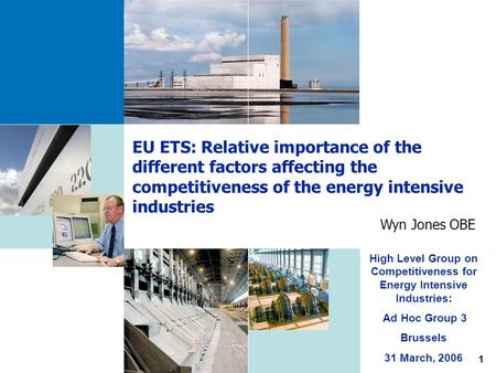 1 EU ETS: Relative importance of the different factors affecting the competitiveness of the energy intensive industries Wyn Jones OBE High Level Group.