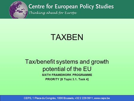 CEPS, 1 Place du Congrès, 1000 Brussels, +32 2 229 3911, www.ceps.be TAXBEN Tax/benefit systems and growth potential of the EU SIXTH FRAMEWORK PROGRAMME.