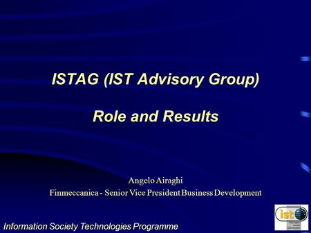 Information Society Technologies Programme Angelo Airaghi Finmeccanica - Senior Vice President Business Development ISTAG (IST Advisory Group) Role and.