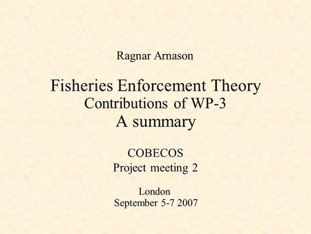 Fisheries Enforcement Theory Contributions of WP-3 A summary Ragnar Arnason COBECOS Project meeting 2 London September 5-7 2007.