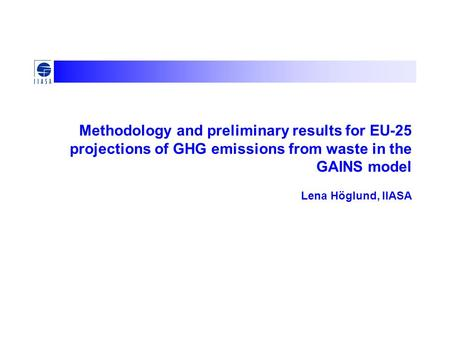 Methodology and preliminary results for EU-25 projections of GHG emissions from waste in the GAINS model Lena Höglund, IIASA.