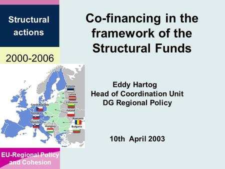 2000-2006 EU-Regional Policy and Cohesion Structural actions Co-financing in the framework of the Structural Funds Eddy Hartog Head of Coordination Unit.