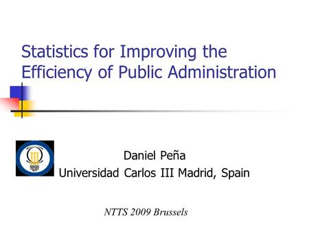 Statistics for Improving the Efficiency of Public Administration Daniel Peña Universidad Carlos III Madrid, Spain NTTS 2009 Brussels.