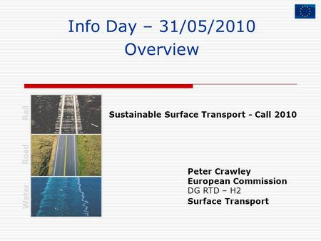 Info Day – 31/05/2010 Overview Peter Crawley European Commission DG RTD – H2 Surface Transport Rail Road Water Sustainable Surface Transport - Call 2010.