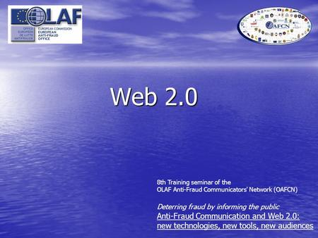 Web 2.0 8th Training seminar of the OLAF Anti-Fraud Communicators' Network (OAFCN) Deterring fraud by informing the public Anti-Fraud Communication and.