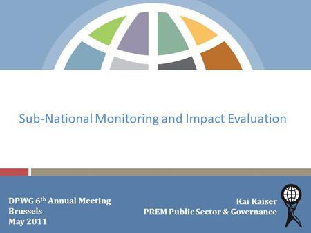 Sub-National Monitoring and Impact Evaluation Kai Kaiser PREM Public Sector & Governance DPWG 6 th Annual Meeting Brussels May 2011.