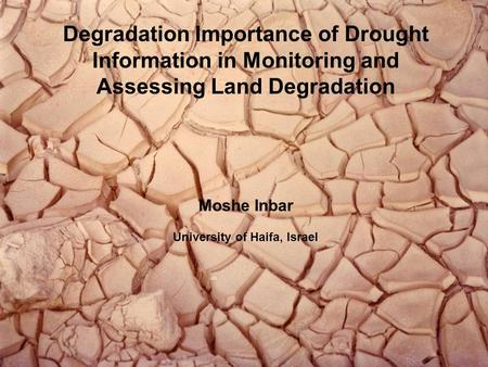 Degradation Importance of Drought Information in Monitoring and Assessing Land Degradation Moshe Inbar University of Haifa, Israel.