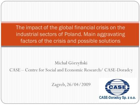 Michał Górzy ń ski CASE – Centre for Social and Economic Research/ CASE-Doradcy Zagreb, 26/04/2009 The impact of the global financial crisis on the industrial.