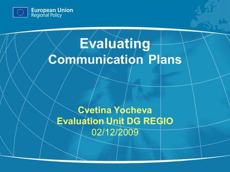 1 Evaluating Communication Plans Cvetina Yocheva Evaluation Unit DG REGIO 02/12/2009.