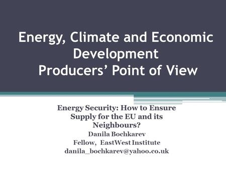 Energy, Climate and Economic Development Producers Point of View Energy Security: How to Ensure Supply for the EU and its Neighbours? Danila Bochkarev.