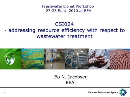1 CSI024 - addressing resource efficiency with respect to wastewater treatment Bo N. Jacobsen EEA Freshwater Eionet Workshop 27-28 Sept. 2010 at EEA.