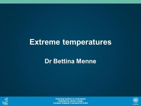 Protecting health in an environment challenged by climate change: European Regional Framework for Action Extreme temperatures Dr Bettina Menne.