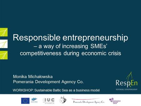 Responsible entrepreneurship – a way of increasing SMEs competitiveness during economic crisis Monika Michałowska Pomerania Development Agency Co. WORKSHOP: