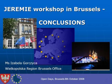 Open Days, Brussels 8th October 2008 JEREMIE workshop in Brussels - CONCLUSIONS CONCLUSIONS Ms Izabela Gorczyca Wielkopolska Region Brussels Office.