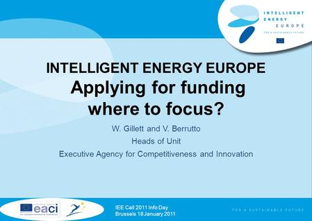 INTELLIGENT ENERGY EUROPE Applying for funding where to focus? W. Gillett and V. Berrutto Heads of Unit Executive Agency for Competitiveness and Innovation.