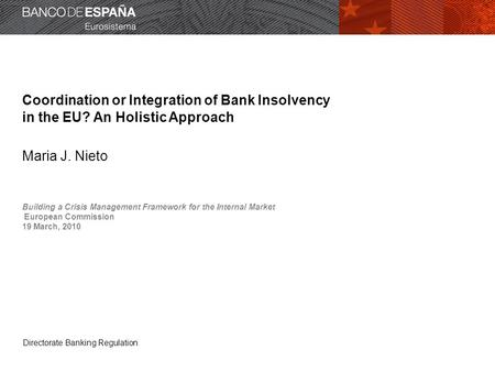 Directorate Banking Regulation Coordination or Integration of Bank Insolvency in the EU? An Holistic Approach Maria J. Nieto Building a Crisis Management.