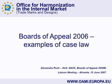 Office for Harmonization in the Internal Market (Trade Marks and Designs) WWW.OAMI.EUROPA.EU Boards of Appeal 2006 – examples of case law Alexandra Poch.