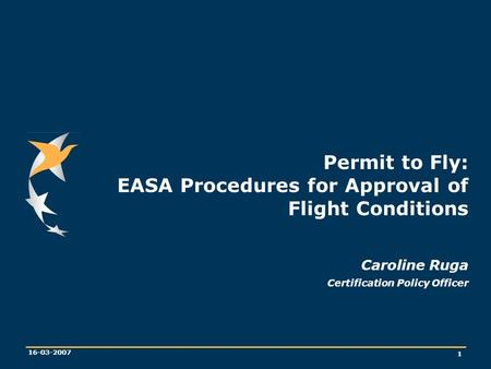 1 16-03-2007 Permit to Fly: EASA Procedures for Approval of Flight Conditions Caroline Ruga Certification Policy Officer.
