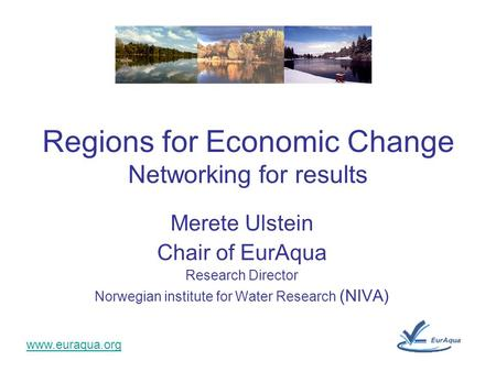 Www.euraqua.org Merete Ulstein Chair of EurAqua Research Director Norwegian institute for Water Research (NIVA) Regions for Economic Change Networking.