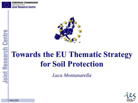 1 Sofia 2005 Luca Montanarella Towards the EU Thematic Strategy for Soil Protection.