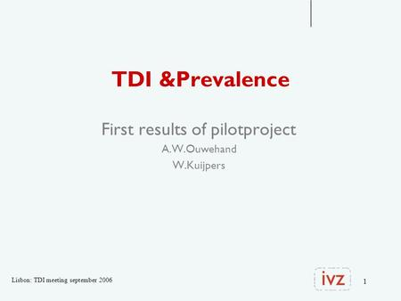 1 TDI &Prevalence First results of pilotproject A.W.Ouwehand W.Kuijpers Lisbon: TDI meeting september 2006.