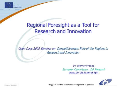 W. Wobbe; 11.10.2005 Support for the coherent development of policies Regional Foresight as a Tool for Research and Innovation Open Days 2005 Seminar on.