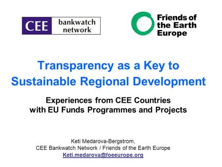 Transparency as a Key to Sustainable Regional Development Experiences from CEE Countries with EU Funds Programmes and Projects Keti Medarova-Bergstrom,