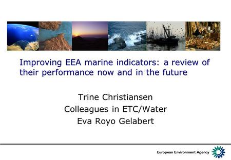 Improving EEA marine indicators: a review of their performance now and in the future Trine Christiansen Colleagues in ETC/Water Eva Royo Gelabert.