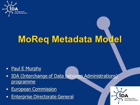 MoReq Metadata Model Paul E Murphy IDA (Interchange of Data between Administrations) programme European Commission Enterprise Directorate General.