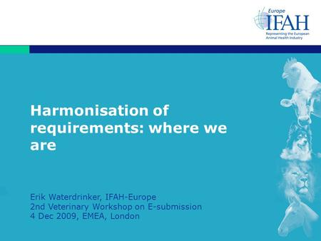 1 Harmonisation of requirements: where we are Erik Waterdrinker, IFAH-Europe 2nd Veterinary Workshop on E-submission 4 Dec 2009, EMEA, London.