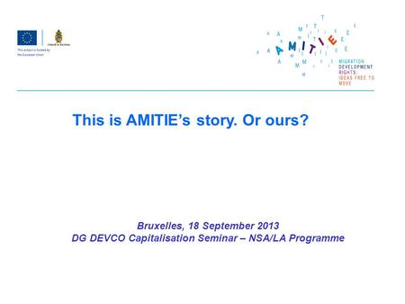 Bruxelles, 18 September 2013 DG DEVCO Capitalisation Seminar – NSA/LA Programme This is AMITIEs story. Or ours?