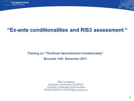 1 Ex-ante conditionalities and RIS3 assessment Ex-ante conditionalities and RIS3 assessment Training on The Smart Specialisation Conditionality Brussels.
