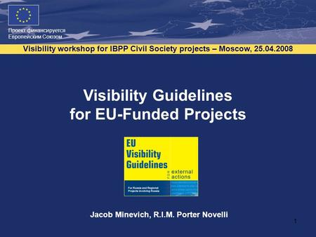 Проект финансируется Европейским Союзом Visibility workshop for IBPP Civil Society projects – Moscow, 25.04.2008 1 Visibility Guidelines for EU-Funded.