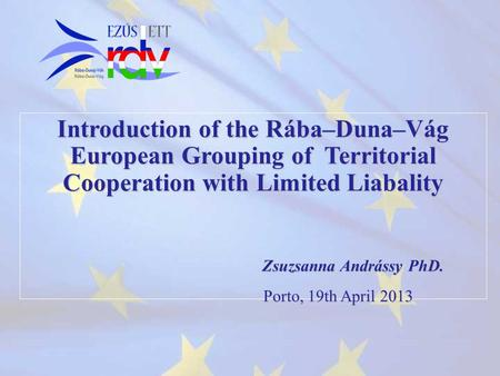 Introduction of the Rába–Duna–Vág European Grouping of Territorial Cooperation with Limited Liabality Zsuzsanna Andrássy PhD. Porto, 19th April 2013 Porto,