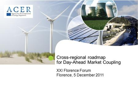 Cross-regional roadmap for Day-Ahead Market Coupling XXI Florence Forum Florence, 5 December 2011.