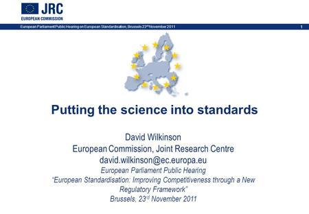 European Parliament Public Hearing on European Standardisation, Brussels 23 rd November 2011 1 Putting the science into standards David Wilkinson European.