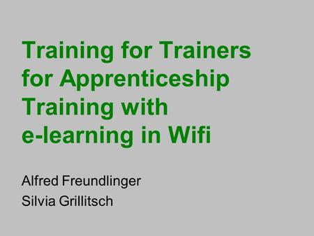 Training for Trainers for Apprenticeship Training with e-learning in Wifi Alfred Freundlinger Silvia Grillitsch.